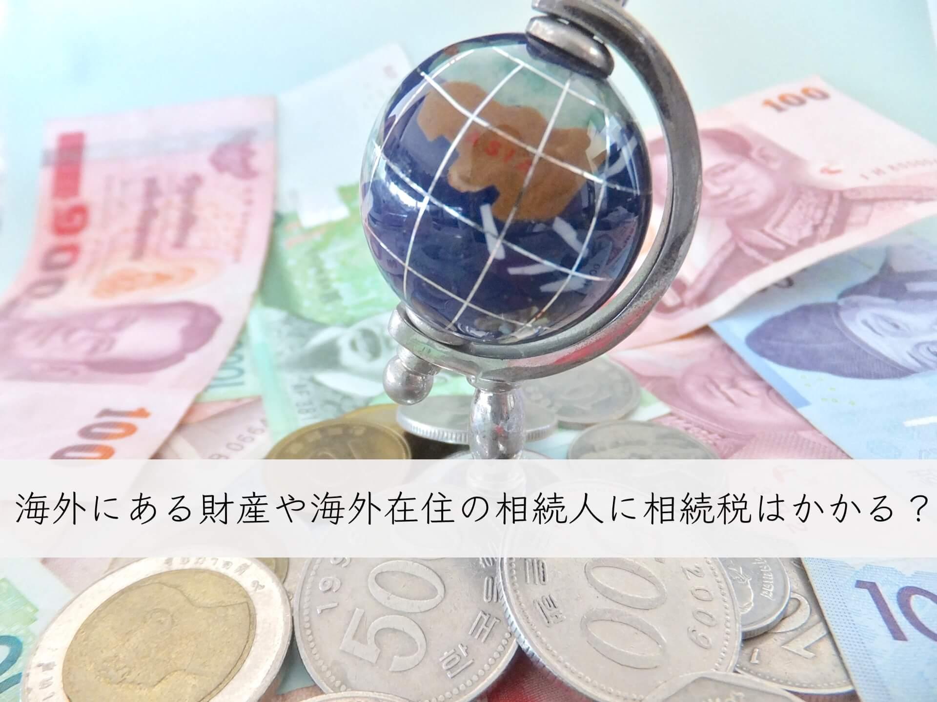 海外財産や海外在住の相続人に相続税はかかる?